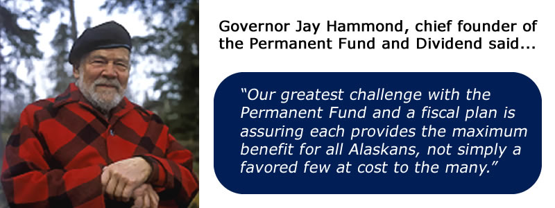 "Governor Jay Hammond, chief founder of the Permanent Fund and Dividend said ""Our greatest challenge with the Permanent Fund and a fiscal plan is assuring each provides the maximum benefit for all Alaskans, not simply a favored few at cost to the many."""