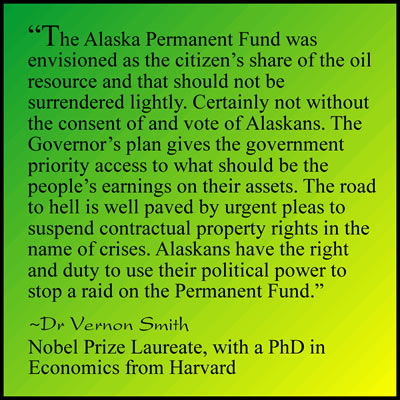 The Alaska Permanent Fund was envisioned as the citizen's share of the oil resource and that should not be surrendered lightly. Certainly not without the consent of and vote of Alaskans. The Governor's plan gives the government priority access to what should be the people's earnings on their assets. The road to hell is well paved by urgent pleas to suspend contractual property rights in the name of crises. Alaskans have the right and duty to use their political power to stop a raid on the Permanent Fund.